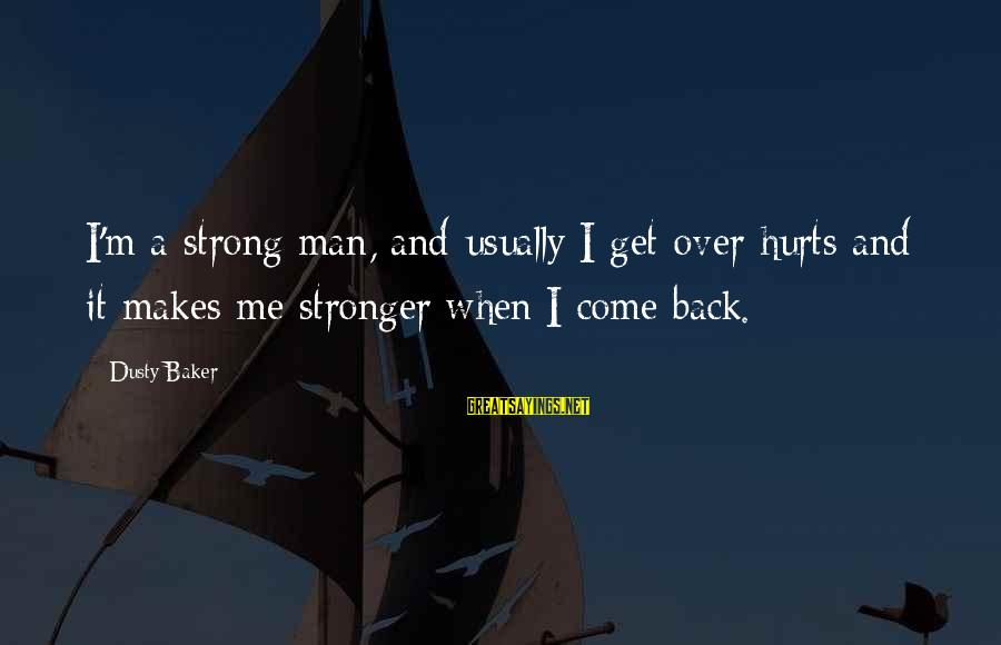 Hurts When Sayings By Dusty Baker: I'm a strong man, and usually I get over hurts and it makes me stronger
