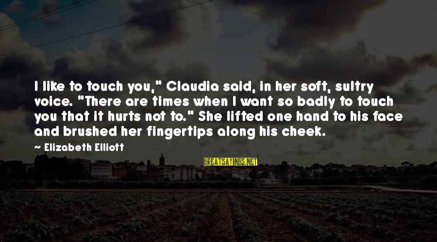 """Hurts When Sayings By Elizabeth Elliott: I like to touch you,"""" Claudia said, in her soft, sultry voice. """"There are times"""