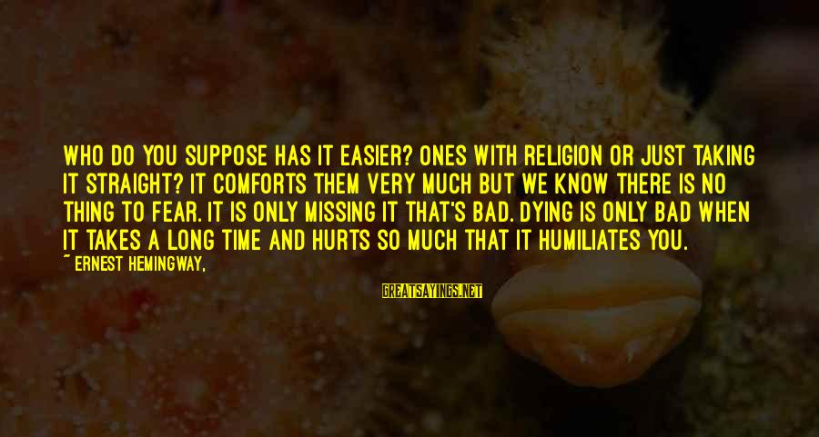 Hurts When Sayings By Ernest Hemingway,: Who do you suppose has it easier? Ones with religion or just taking it straight?
