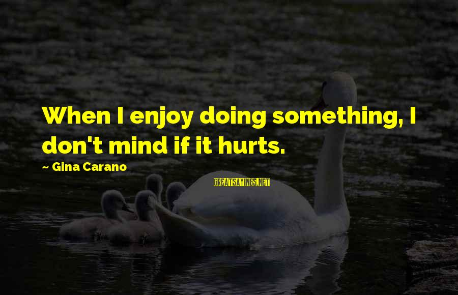Hurts When Sayings By Gina Carano: When I enjoy doing something, I don't mind if it hurts.