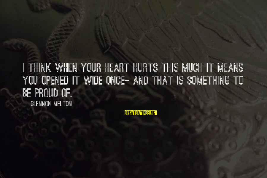Hurts When Sayings By Glennon Melton: I think when your heart hurts this much it means you opened it wide once-