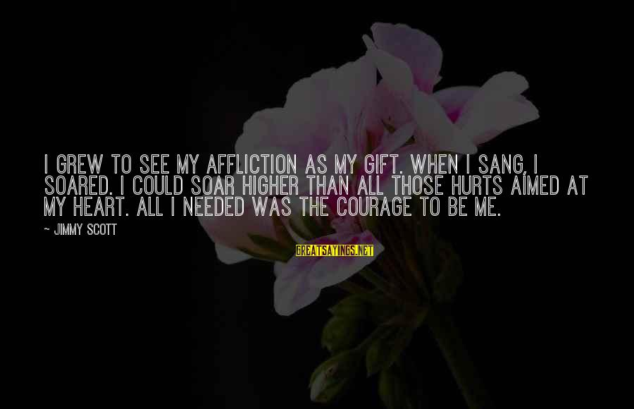 Hurts When Sayings By Jimmy Scott: I grew to see my affliction as my gift. When I sang, I soared. I