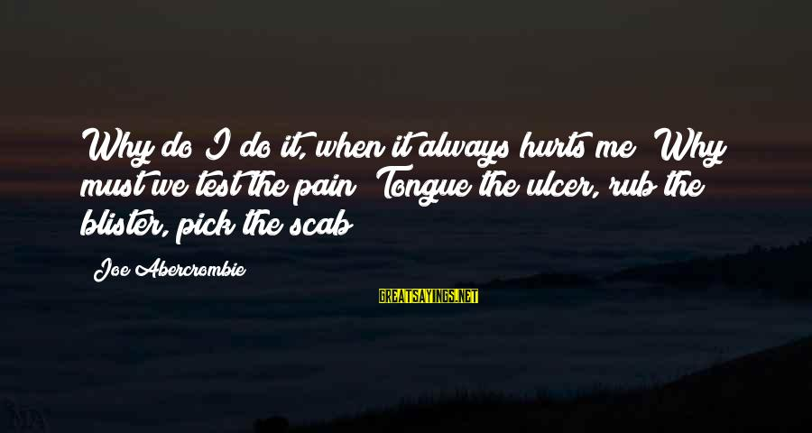 Hurts When Sayings By Joe Abercrombie: Why do I do it, when it always hurts me? Why must we test the