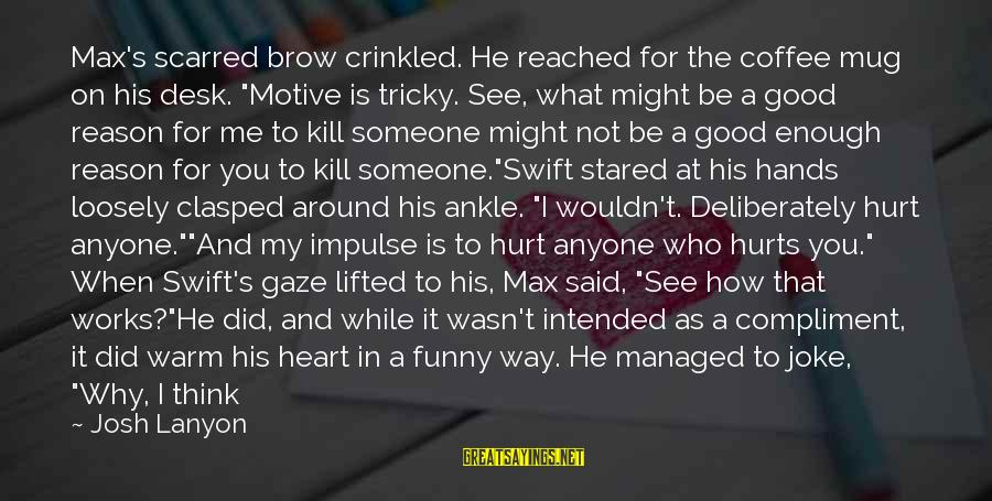 """Hurts When Sayings By Josh Lanyon: Max's scarred brow crinkled. He reached for the coffee mug on his desk. """"Motive is"""