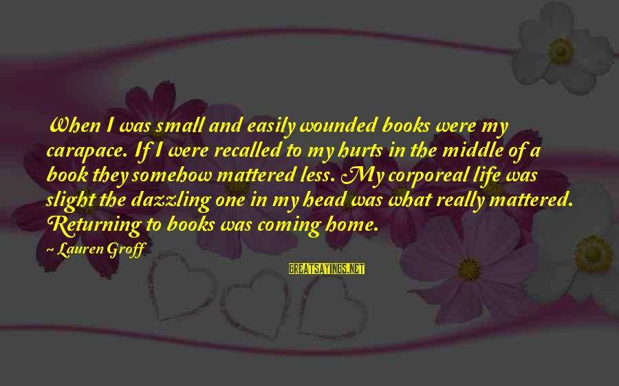 Hurts When Sayings By Lauren Groff: When I was small and easily wounded books were my carapace. If I were recalled