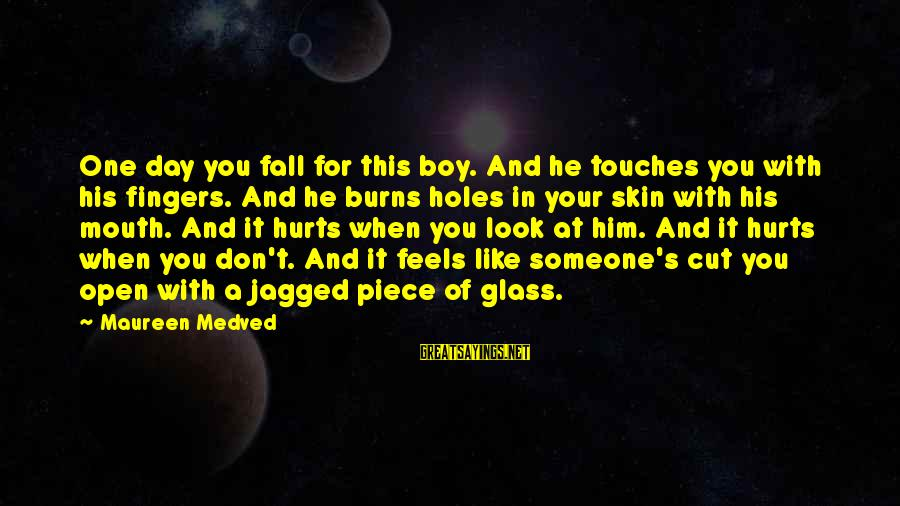 Hurts When Sayings By Maureen Medved: One day you fall for this boy. And he touches you with his fingers. And