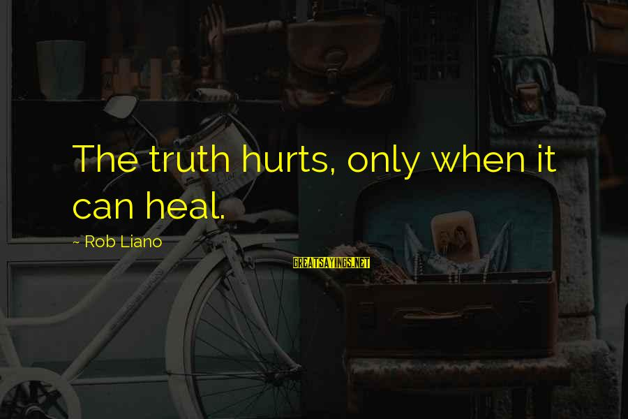 Hurts When Sayings By Rob Liano: The truth hurts, only when it can heal.