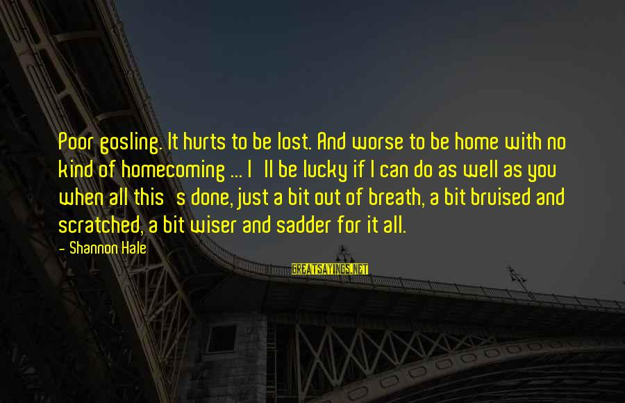 Hurts When Sayings By Shannon Hale: Poor gosling. It hurts to be lost. And worse to be home with no kind