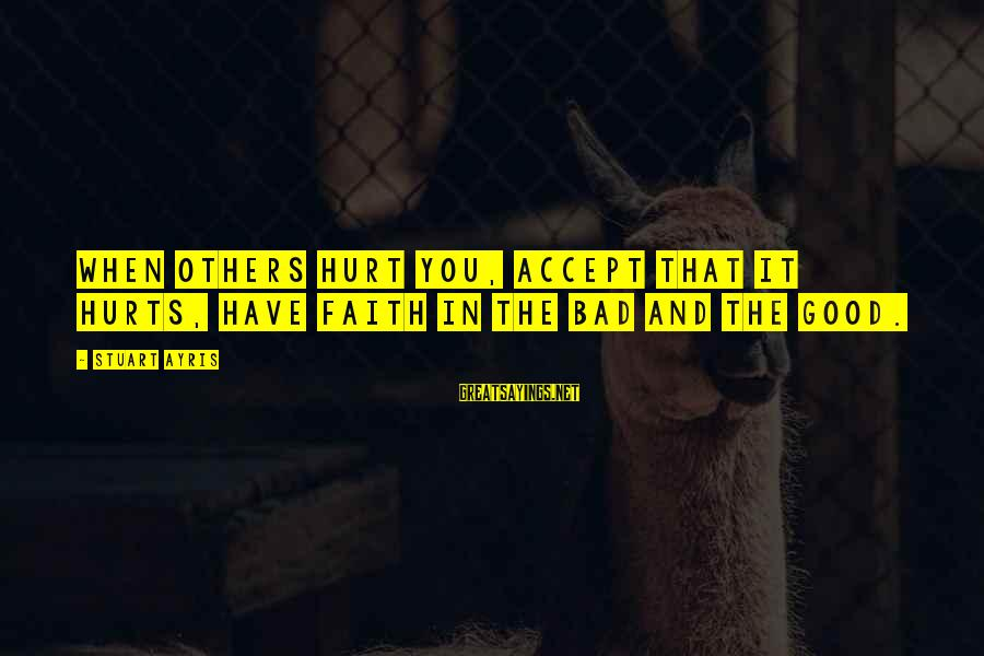 Hurts When Sayings By Stuart Ayris: When others hurt you, Accept that it hurts, Have faith in the bad and the