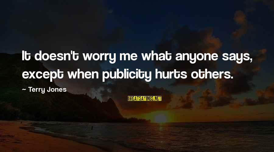 Hurts When Sayings By Terry Jones: It doesn't worry me what anyone says, except when publicity hurts others.