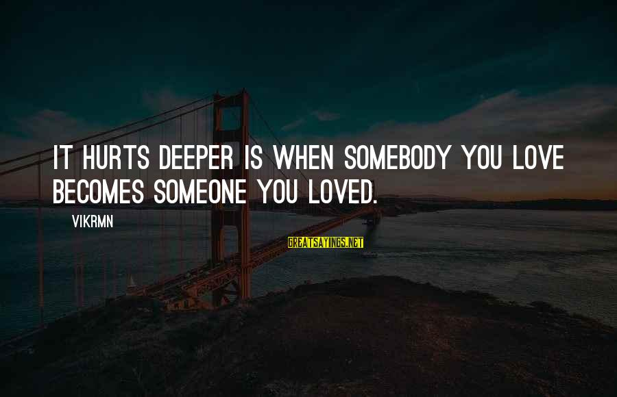 Hurts When Sayings By Vikrmn: It hurts deeper is when somebody you love becomes someone you loved.