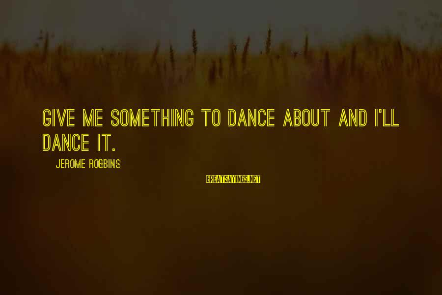Hustling Couple Sayings By Jerome Robbins: Give me something to dance about and I'll dance it.