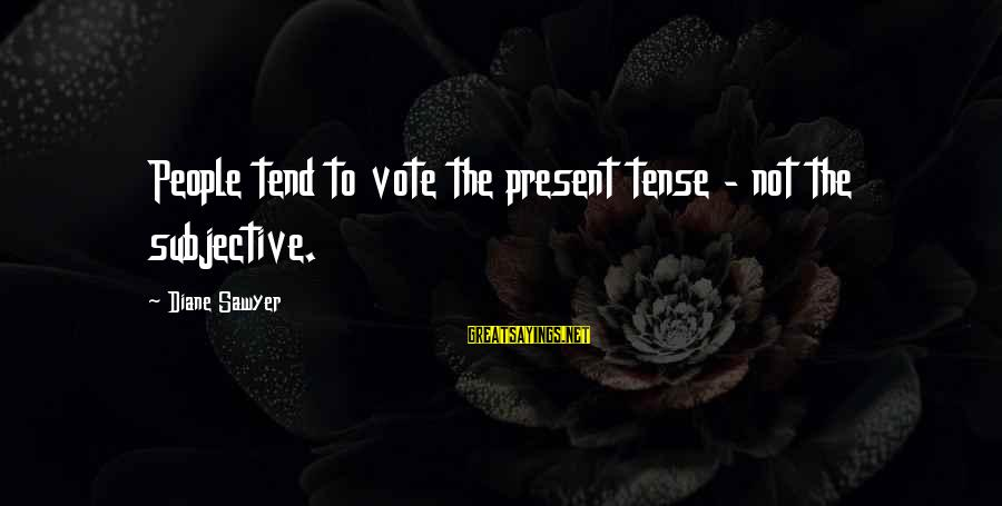 Hydrobromic Sayings By Diane Sawyer: People tend to vote the present tense - not the subjective.