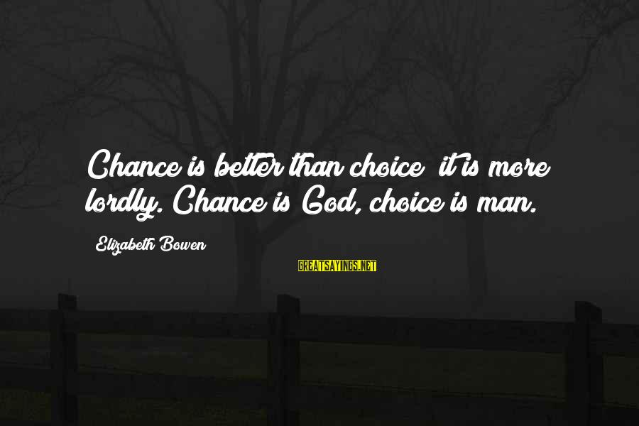 Hyoi Sayings By Elizabeth Bowen: Chance is better than choice; it is more lordly. Chance is God, choice is man.