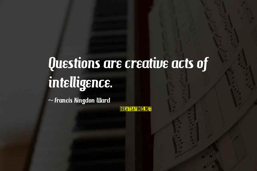 Hyoi Sayings By Francis Kingdon Ward: Questions are creative acts of intelligence.