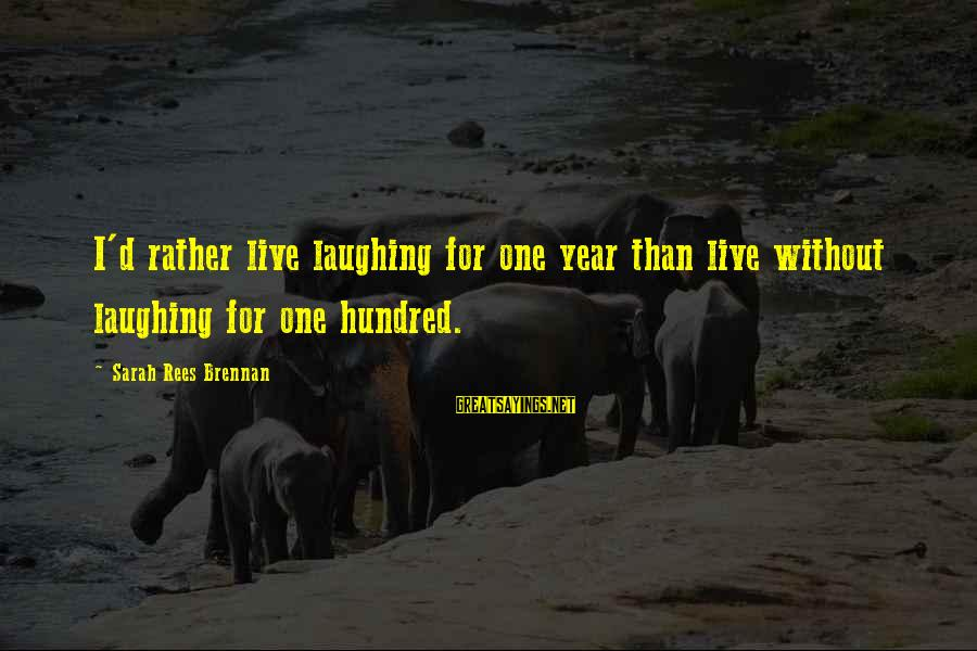 Hyoi Sayings By Sarah Rees Brennan: I'd rather live laughing for one year than live without laughing for one hundred.