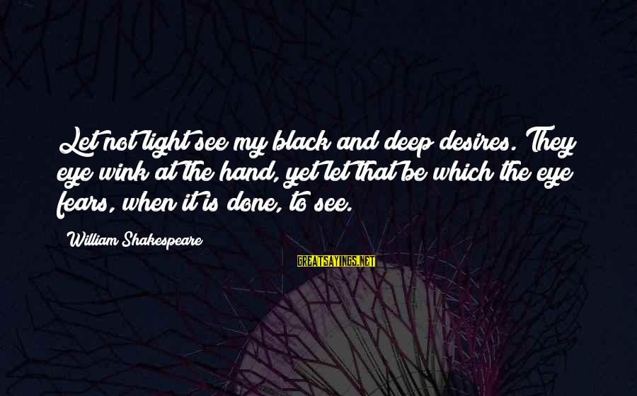 Hyoi Sayings By William Shakespeare: Let not light see my black and deep desires. They eye wink at the hand,