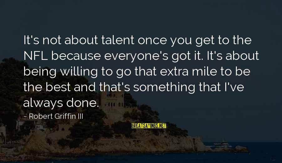 Hypatia Of Alexandria Sayings By Robert Griffin III: It's not about talent once you get to the NFL because everyone's got it. It's