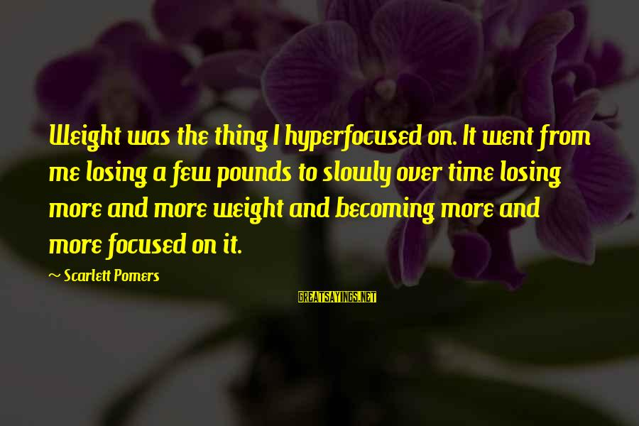 Hyperfocused Sayings By Scarlett Pomers: Weight was the thing I hyperfocused on. It went from me losing a few pounds