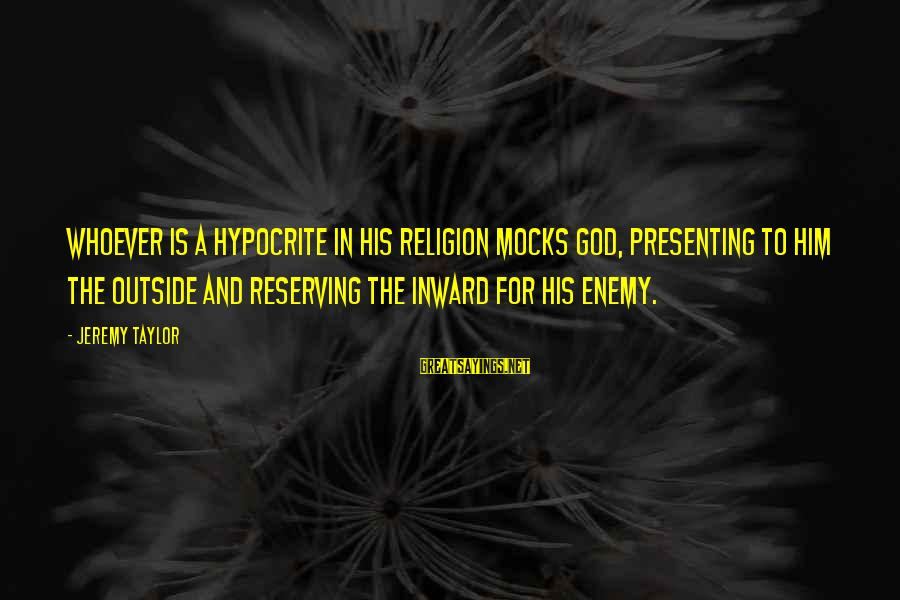 Hypocrisy In Religion Sayings By Jeremy Taylor: Whoever is a hypocrite in his religion mocks God, presenting to Him the outside and