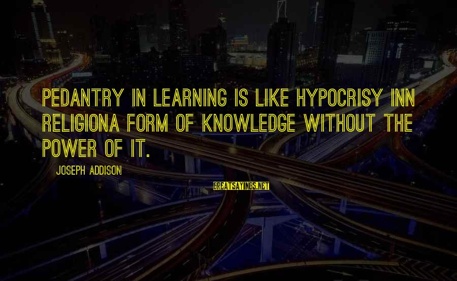 Hypocrisy In Religion Sayings By Joseph Addison: Pedantry in learning is like hypocrisy inn religiona form of knowledge without the power of
