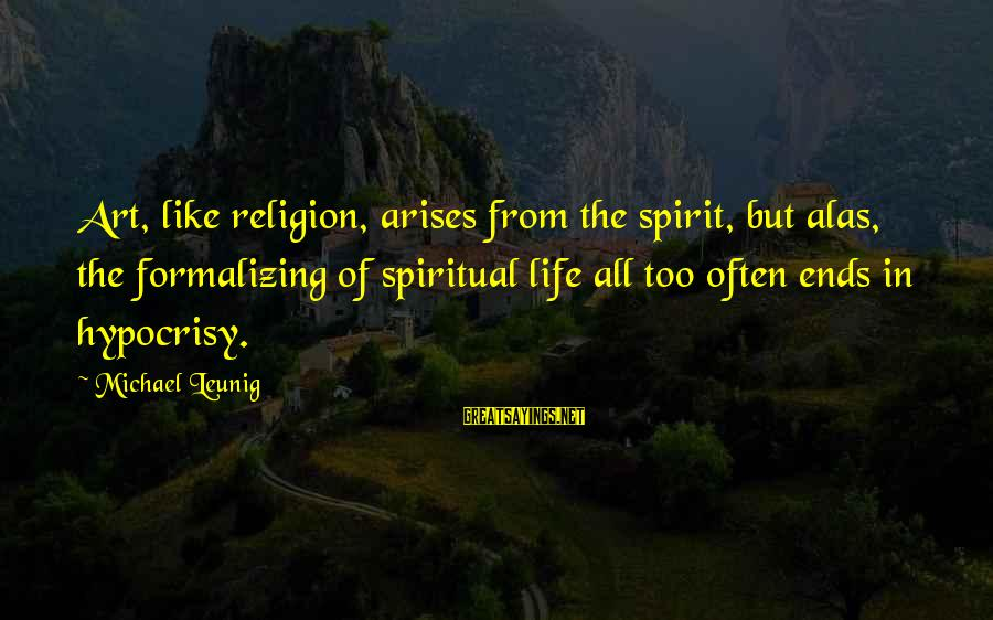 Hypocrisy In Religion Sayings By Michael Leunig: Art, like religion, arises from the spirit, but alas, the formalizing of spiritual life all