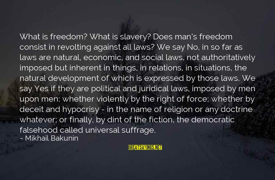 Hypocrisy In Religion Sayings By Mikhail Bakunin: What is freedom? What is slavery? Does man's freedom consist in revolting against all laws?