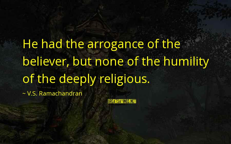 Hypocrisy In Religion Sayings By V.S. Ramachandran: He had the arrogance of the believer, but none of the humility of the deeply