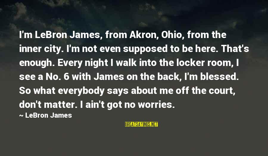 I Ain't Got No Worries Sayings By LeBron James: I'm LeBron James, from Akron, Ohio, from the inner city. I'm not even supposed to