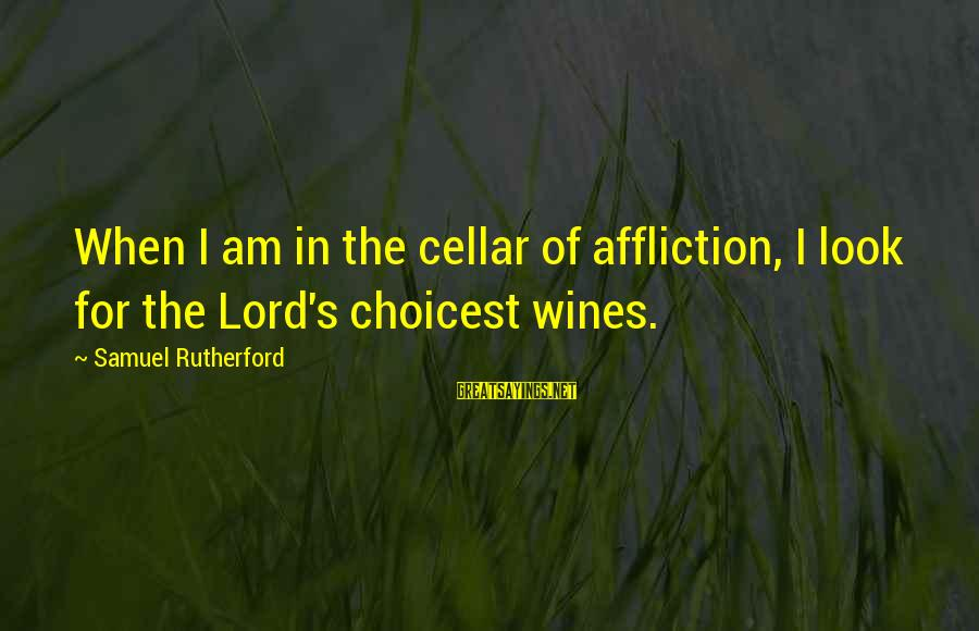 I Ain't Got No Worries Sayings By Samuel Rutherford: When I am in the cellar of affliction, I look for the Lord's choicest wines.
