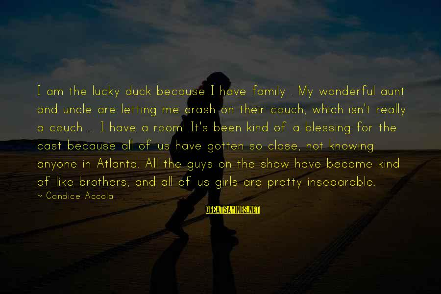I Am A Kind Of Girl Sayings By Candice Accola: I am the lucky duck because I have family . My wonderful aunt and uncle