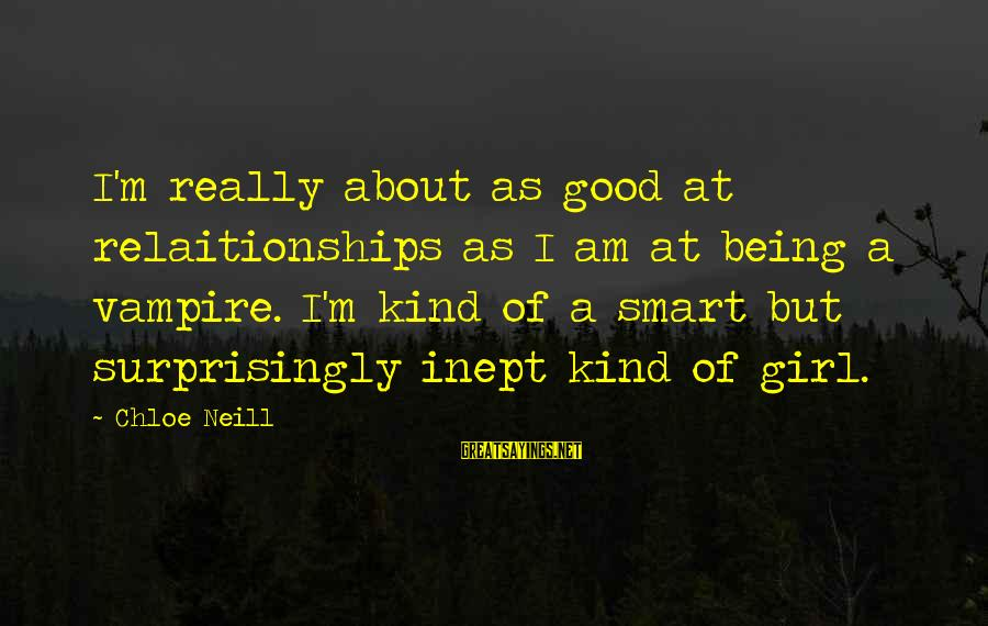 I Am A Kind Of Girl Sayings By Chloe Neill: I'm really about as good at relaitionships as I am at being a vampire. I'm
