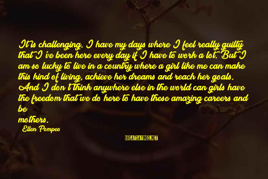 I Am A Kind Of Girl Sayings By Ellen Pompeo: It is challenging. I have my days where I feel really guilty that I've been