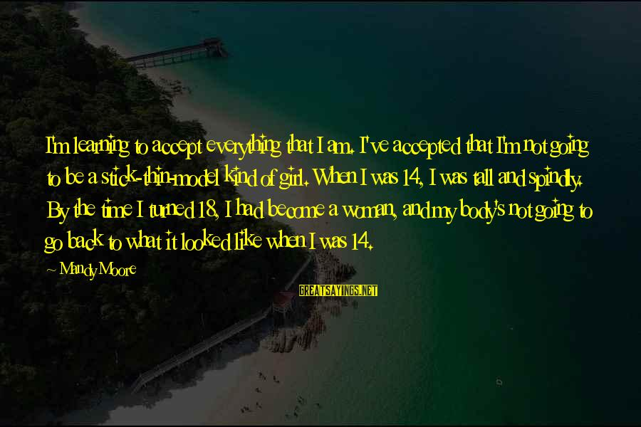 I Am A Kind Of Girl Sayings By Mandy Moore: I'm learning to accept everything that I am. I've accepted that I'm not going to