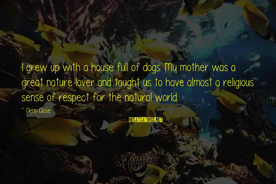 I Am A Nature Lover Sayings By Glenn Close: I grew up with a house full of dogs. My mother was a great nature