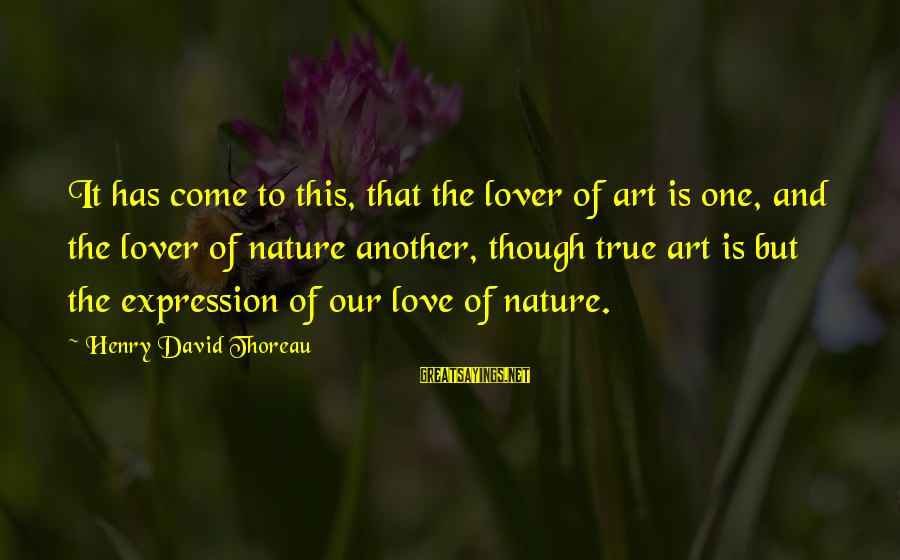 I Am A Nature Lover Sayings By Henry David Thoreau: It has come to this, that the lover of art is one, and the lover