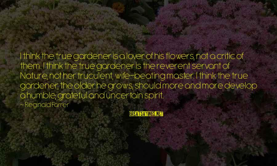 I Am A Nature Lover Sayings By Reginald Farrer: I think the true gardener is a lover of his flowers, not a critic of