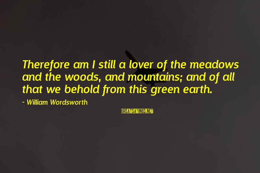 I Am A Nature Lover Sayings By William Wordsworth: Therefore am I still a lover of the meadows and the woods, and mountains; and