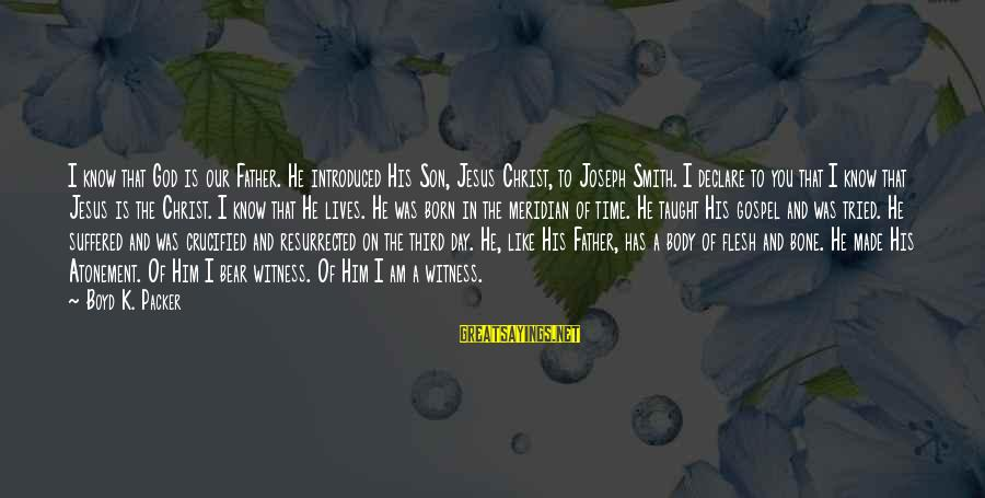 I Am A Son Of God Sayings By Boyd K. Packer: I know that God is our Father. He introduced His Son, Jesus Christ, to Joseph