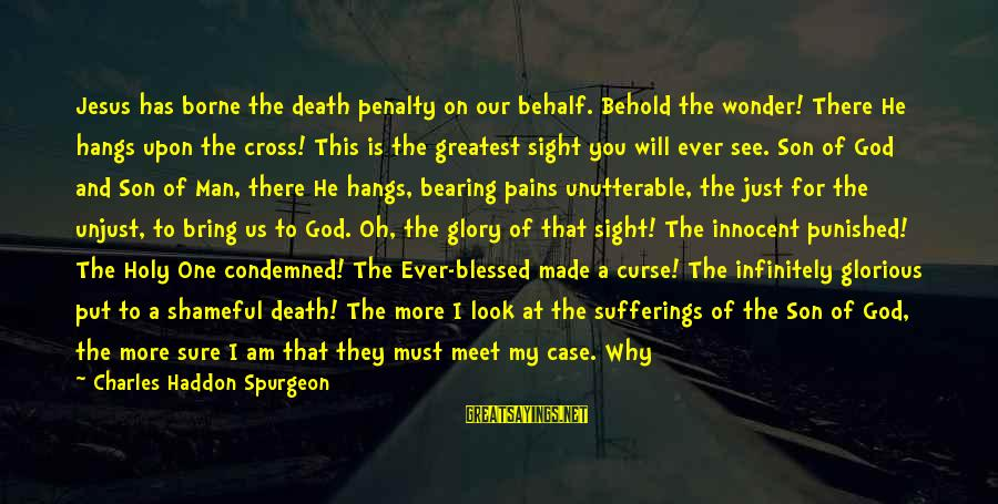 I Am A Son Of God Sayings By Charles Haddon Spurgeon: Jesus has borne the death penalty on our behalf. Behold the wonder! There He hangs