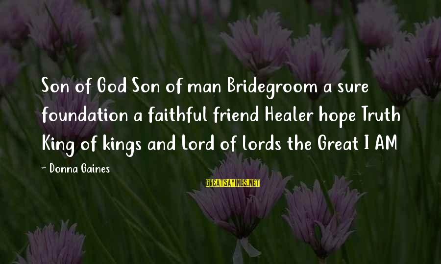 I Am A Son Of God Sayings By Donna Gaines: Son of God Son of man Bridegroom a sure foundation a faithful friend Healer hope