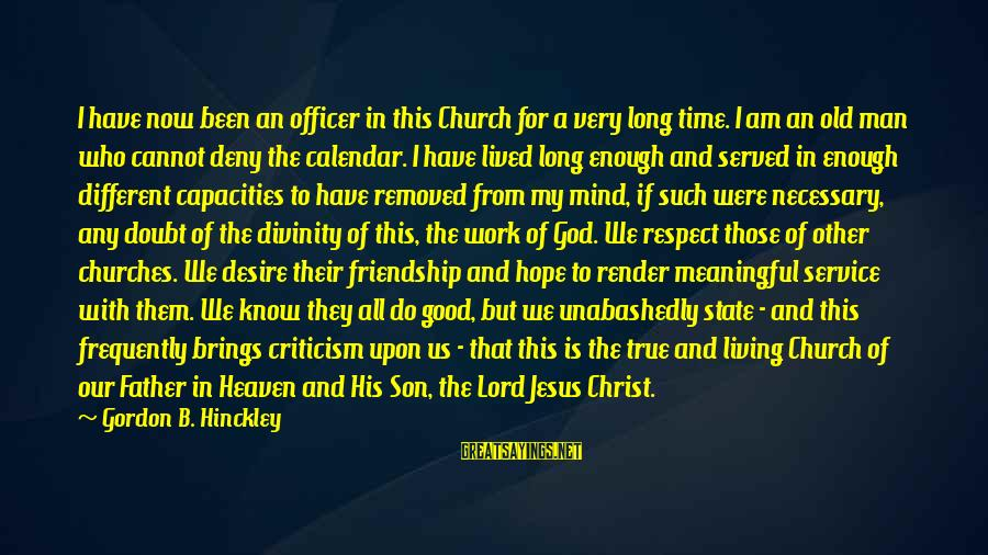 I Am A Son Of God Sayings By Gordon B. Hinckley: I have now been an officer in this Church for a very long time. I