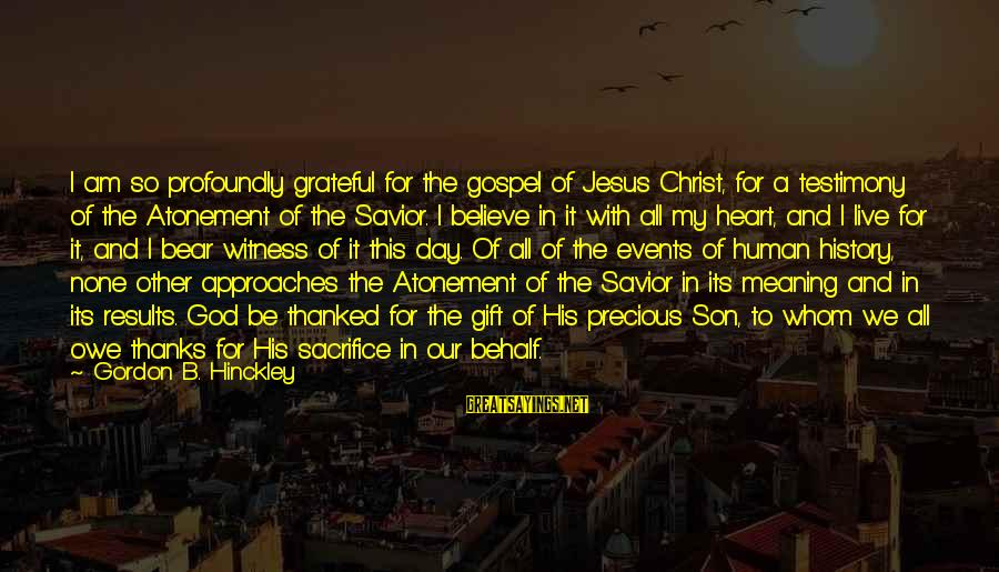 I Am A Son Of God Sayings By Gordon B. Hinckley: I am so profoundly grateful for the gospel of Jesus Christ, for a testimony of