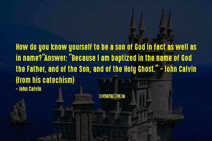 I Am A Son Of God Sayings By John Calvin: How do you know yourself to be a son of God in fact as well