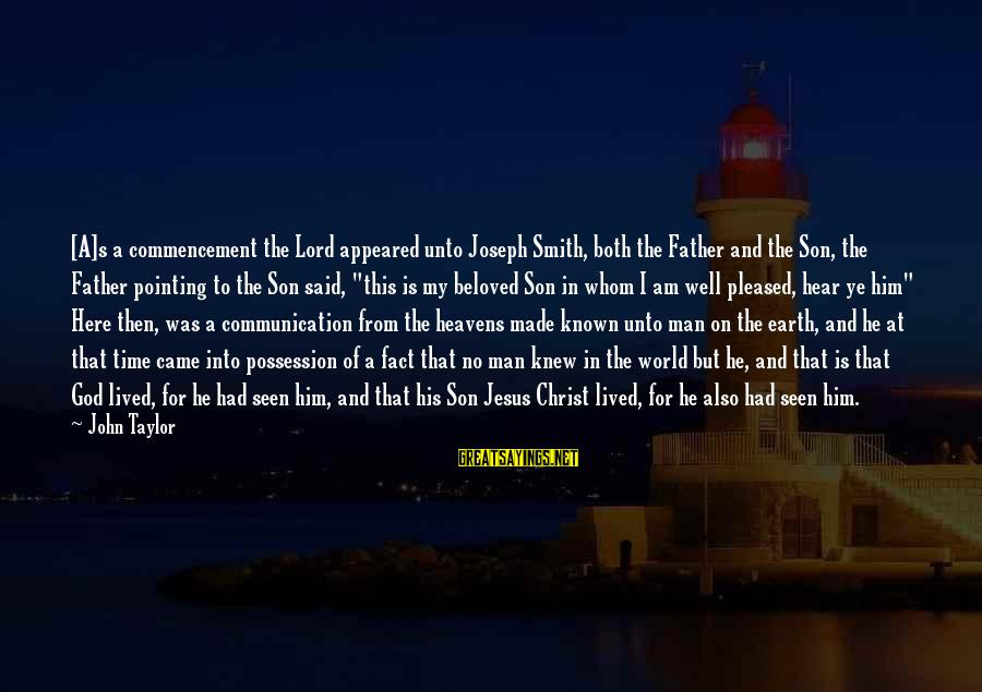 I Am A Son Of God Sayings By John Taylor: [A]s a commencement the Lord appeared unto Joseph Smith, both the Father and the Son,