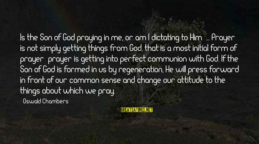 I Am A Son Of God Sayings By Oswald Chambers: Is the Son of God praying in me, or am I dictating to Him? ...
