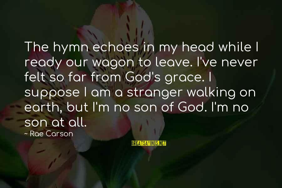 I Am A Son Of God Sayings By Rae Carson: The hymn echoes in my head while I ready our wagon to leave. I've never