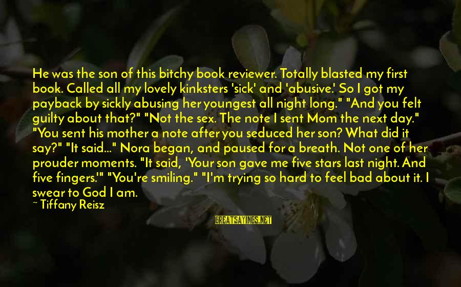 I Am A Son Of God Sayings By Tiffany Reisz: He was the son of this bitchy book reviewer. Totally blasted my first book. Called