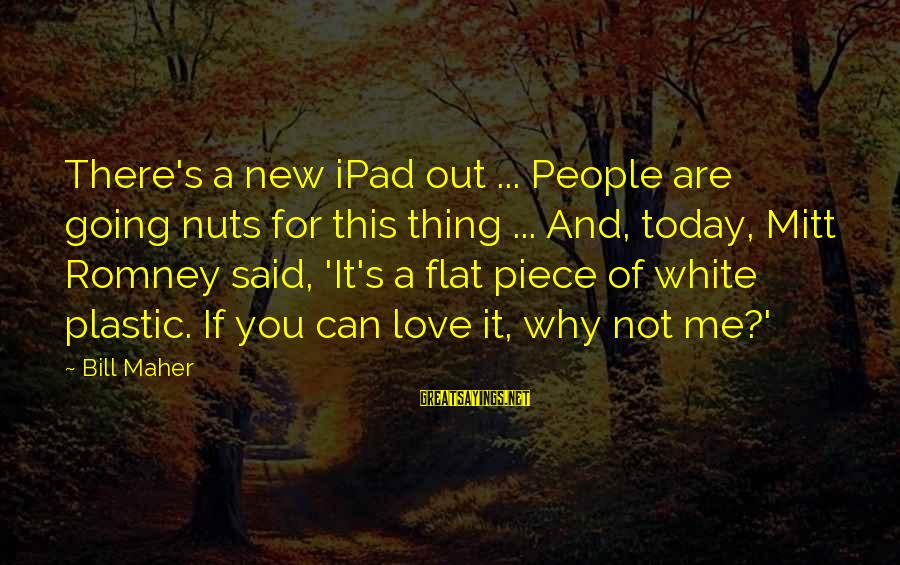 I Am Going Nuts Sayings By Bill Maher: There's a new iPad out ... People are going nuts for this thing ... And,