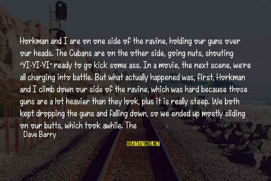 I Am Going Nuts Sayings By Dave Barry: Horkman and I are on one side of the ravine, holding our guns over our